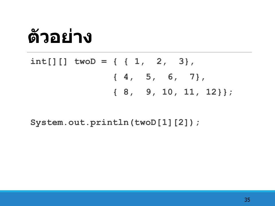 ตัวอย่าง int[][] twoD = { { 1, 2, 3}, { 4, 5, 6, 7},